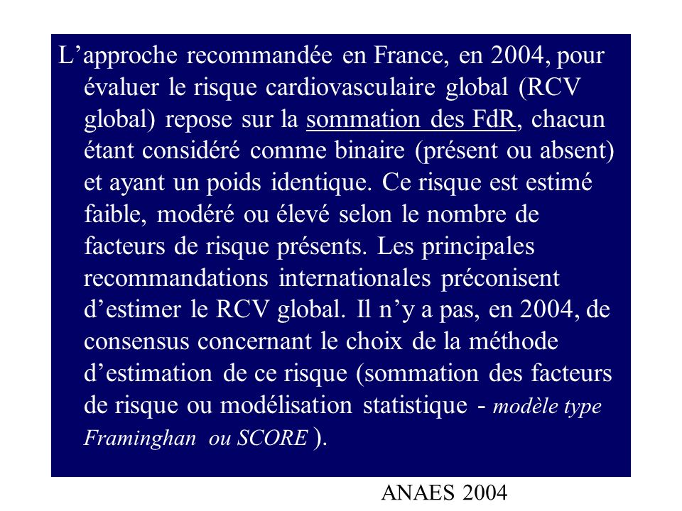 Lapproche recommandée en France, en 2004, pour évaluer le risque cardiovasculaire global (RCV global) repose sur la sommation des FdR, chacun étant co