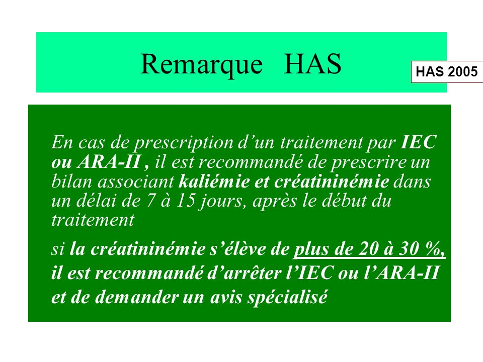 Remarque HAS En cas de prescription dun traitement par IEC ou ARA-II, il est recommandé de prescrire un bilan associant kaliémie et créatininémie dans