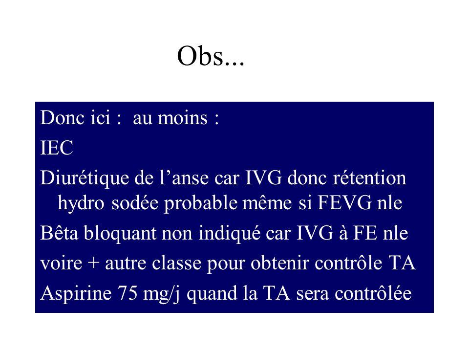 Donc ici : au moins : IEC Diurétique de lanse car IVG donc rétention hydro sodée probable même si FEVG nle Bêta bloquant non indiqué car IVG à FE nle