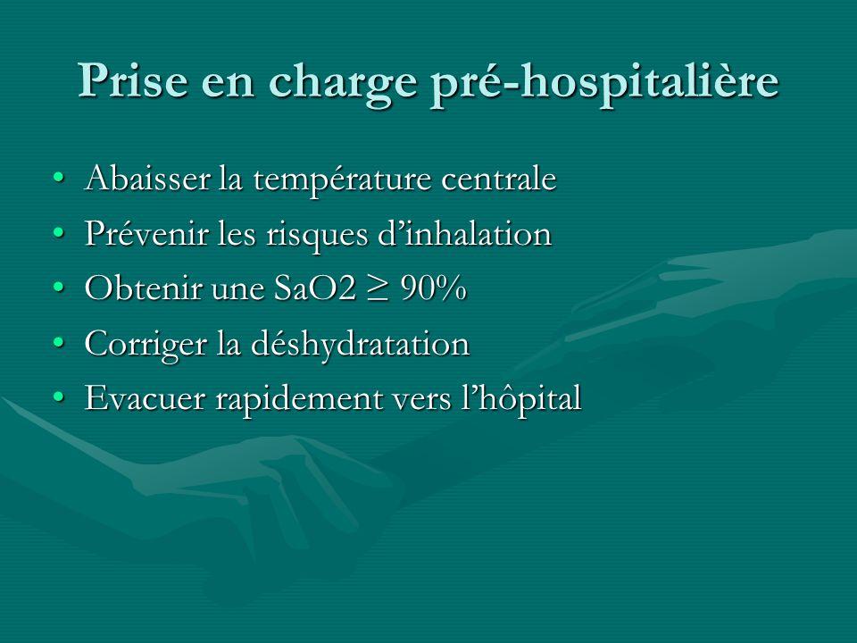 Prise en charge pré-hospitalière Abaisser la température centraleAbaisser la température centrale Prévenir les risques dinhalationPrévenir les risques