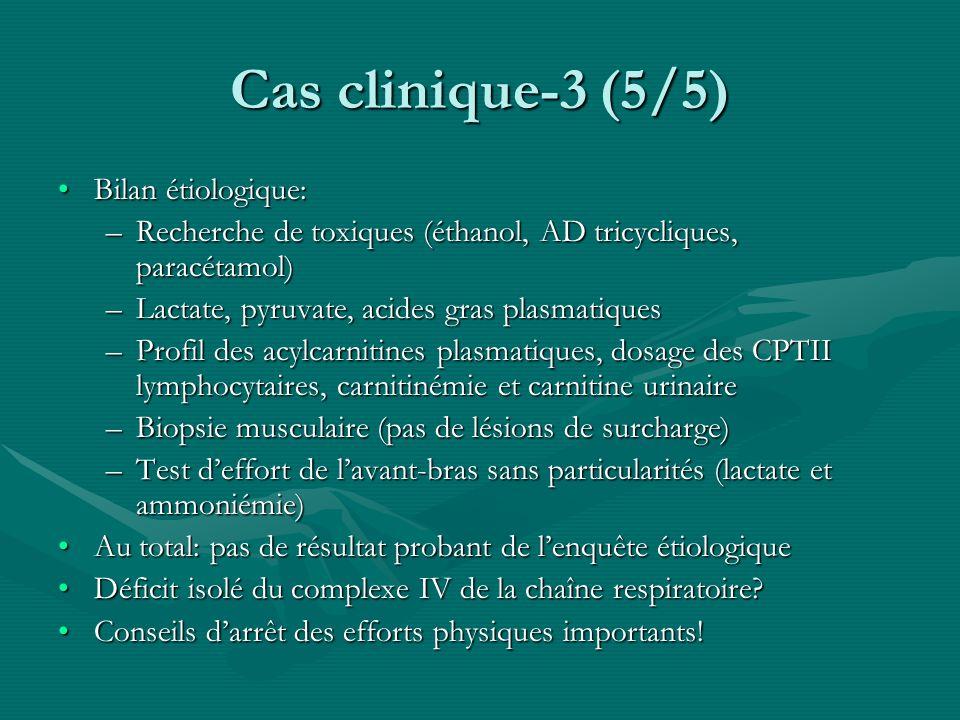 Cas clinique-3 (5/5) Bilan étiologique:Bilan étiologique: –Recherche de toxiques (éthanol, AD tricycliques, paracétamol) –Lactate, pyruvate, acides gr
