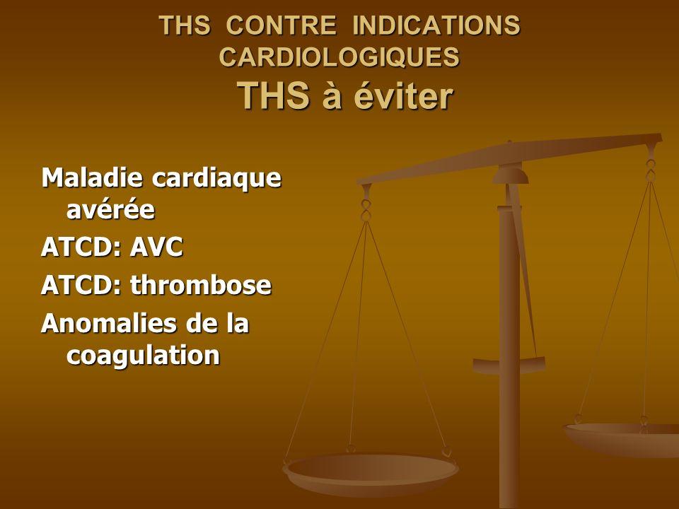 THS CONTRE INDICATIONS CARDIOLOGIQUES THS à éviter Maladie cardiaque avérée ATCD: AVC ATCD: thrombose Anomalies de la coagulation