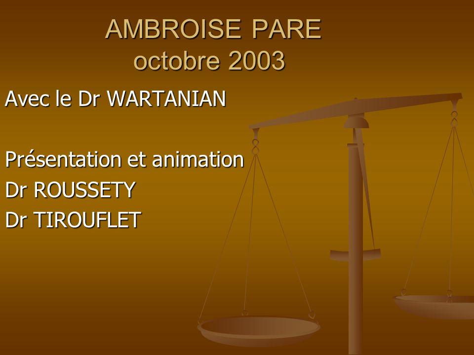 AMBROISE PARE octobre 2003 Avec le Dr WARTANIAN Présentation et animation Dr ROUSSETY Dr TIROUFLET