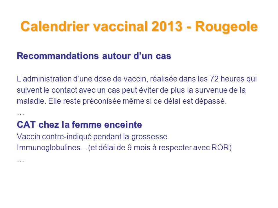 Calendrier vaccinal 2013 - Rougeole Recommandations autour dun cas Ladministration dune dose de vaccin, réalisée dans les 72 heures qui suivent le contact avec un cas peut éviter de plus la survenue de la maladie.