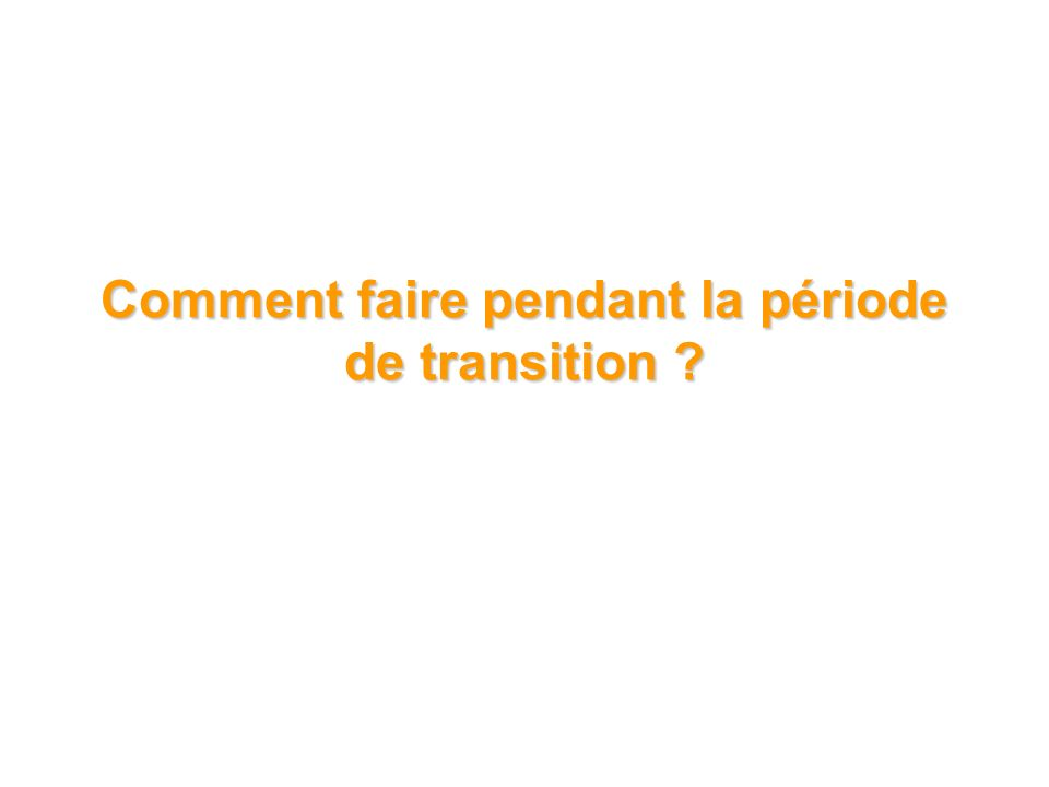 Comment faire pendant la période de transition ?