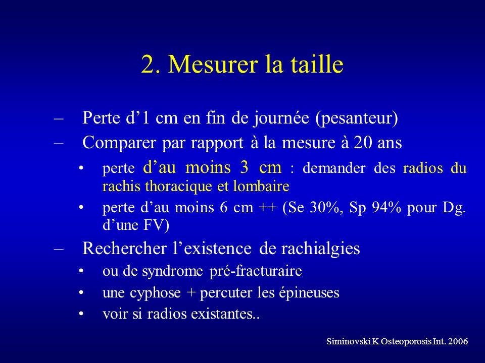 2. Mesurer la taille –Perte d1 cm en fin de journée (pesanteur) –Comparer par rapport à la mesure à 20 ans perte dau moins 3 cm : demander des radios