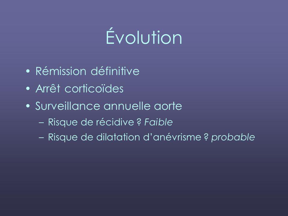 Évolution Rémission définitive Arrêt corticoïdes Surveillance annuelle aorte –Risque de récidive ? Faible –Risque de dilatation danévrisme ? probable