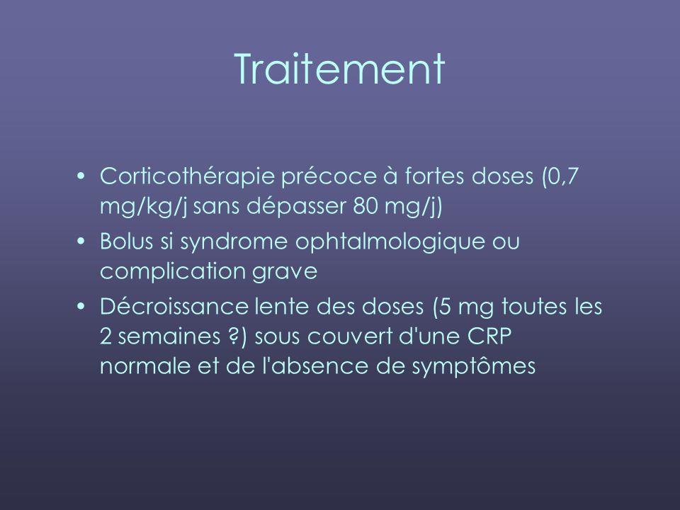Traitement Corticothérapie précoce à fortes doses (0,7 mg/kg/j sans dépasser 80 mg/j) Bolus si syndrome ophtalmologique ou complication grave Décroiss