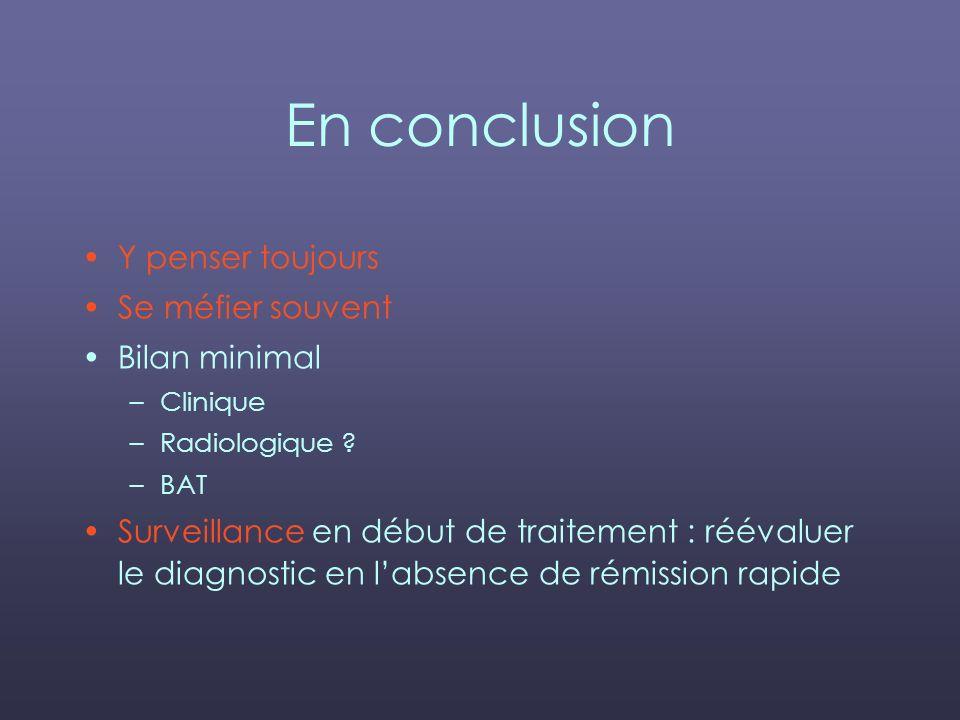 En conclusion Y penser toujours Se méfier souvent Bilan minimal –Clinique –Radiologique ? –BAT Surveillance en début de traitement : réévaluer le diag