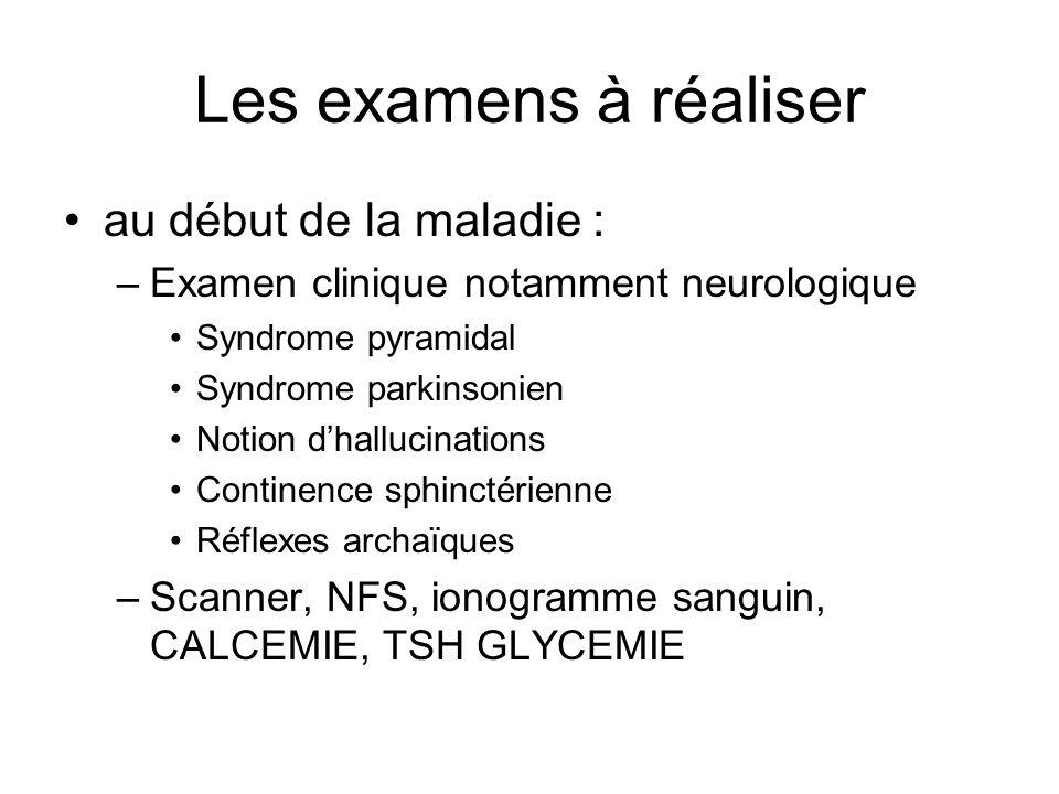 Les examens à réaliser au début de la maladie : –Examen clinique notamment neurologique Syndrome pyramidal Syndrome parkinsonien Notion dhallucination