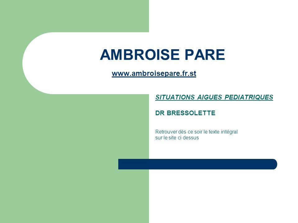 AMBROISE PARE www.ambroisepare.fr.st www.ambroise SITUATIONS AIGUES PEDIATRIQUES DR BRESSOLETTE Retrouver dès ce soir le texte intégral sur le site ci