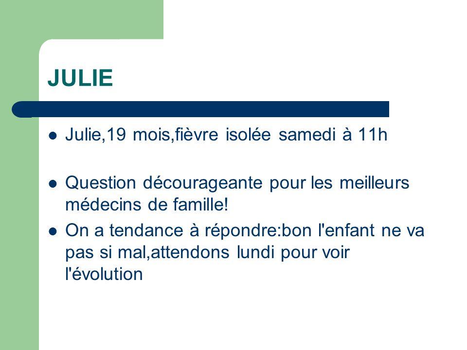 JULIE Julie,19 mois,fièvre isolée samedi à 11h Question décourageante pour les meilleurs médecins de famille! On a tendance à répondre:bon l'enfant ne