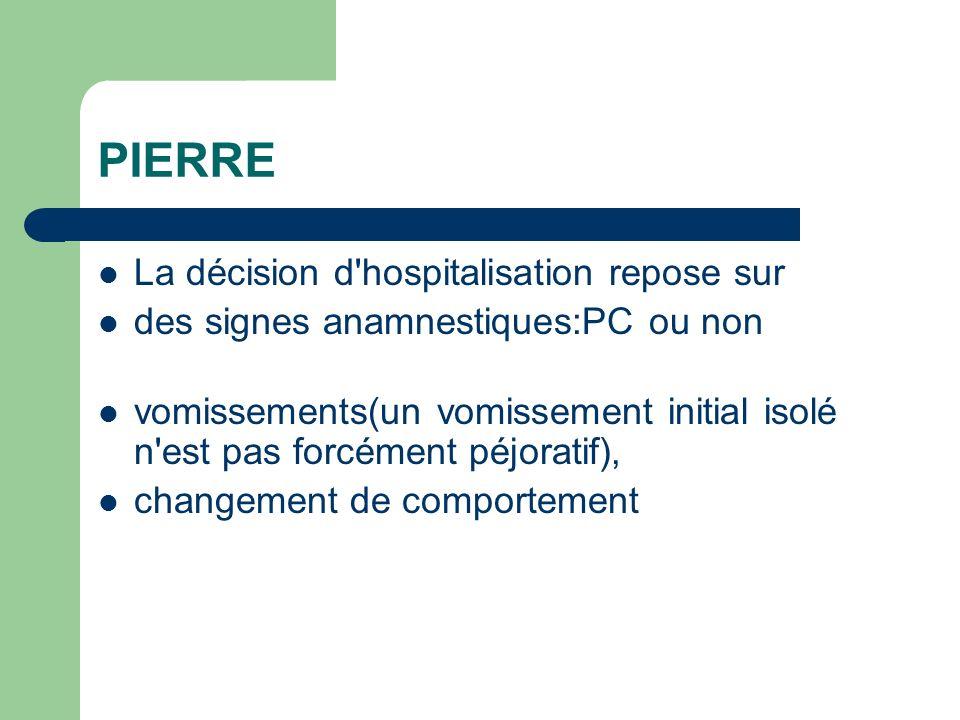 PIERRE La décision d'hospitalisation repose sur des signes anamnestiques:PC ou non vomissements(un vomissement initial isolé n'est pas forcément péjor