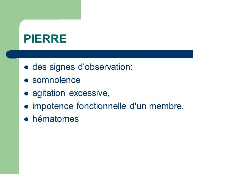 PIERRE des signes d'observation: somnolence agitation excessive, impotence fonctionnelle d'un membre, hématomes