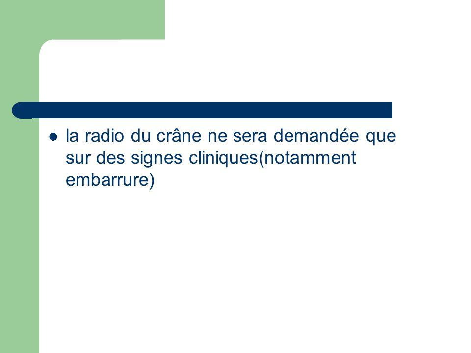la radio du crâne ne sera demandée que sur des signes cliniques(notamment embarrure)