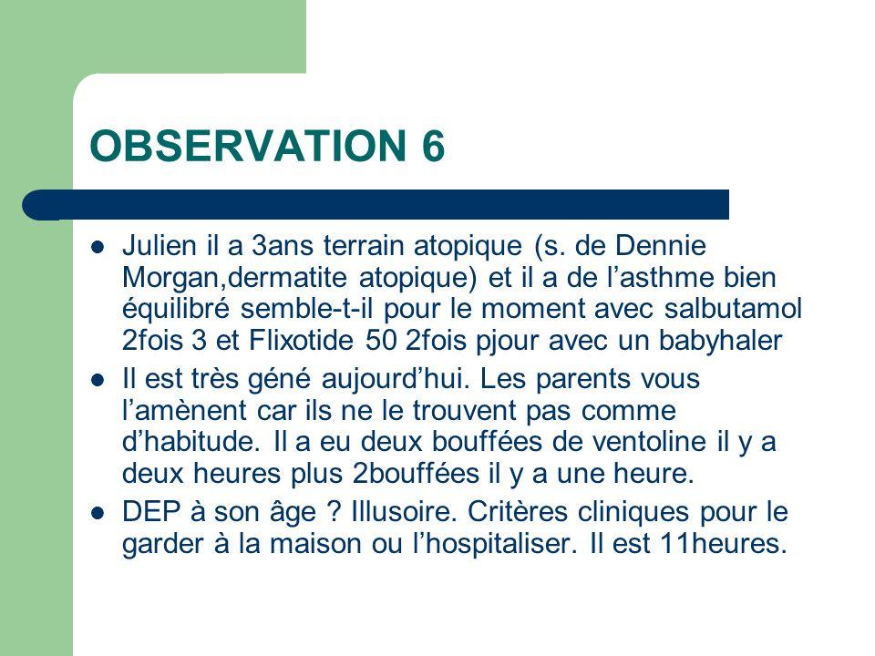 OBSERVATION 6 Julien il a 3ans terrain atopique (s. de Dennie Morgan,dermatite atopique) et il a de lasthme bien équilibré semble-t-il pour le moment