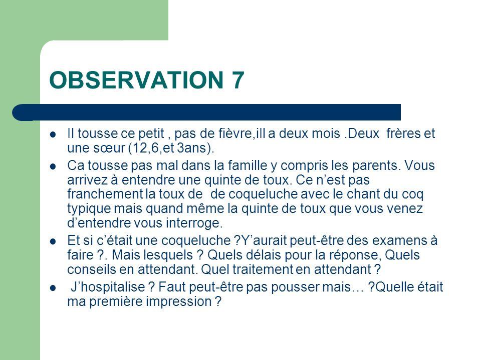 OBSERVATION 7 Il tousse ce petit, pas de fièvre,iIl a deux mois.Deux frères et une sœur (12,6,et 3ans). Ca tousse pas mal dans la famille y compris le