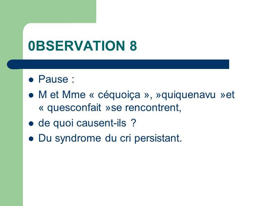 0BSERVATION 8 Pause : M et Mme « céquoiça », »quiquenavu »et « quesconfait »se rencontrent, de quoi causent-ils ? Du syndrome du cri persistant.