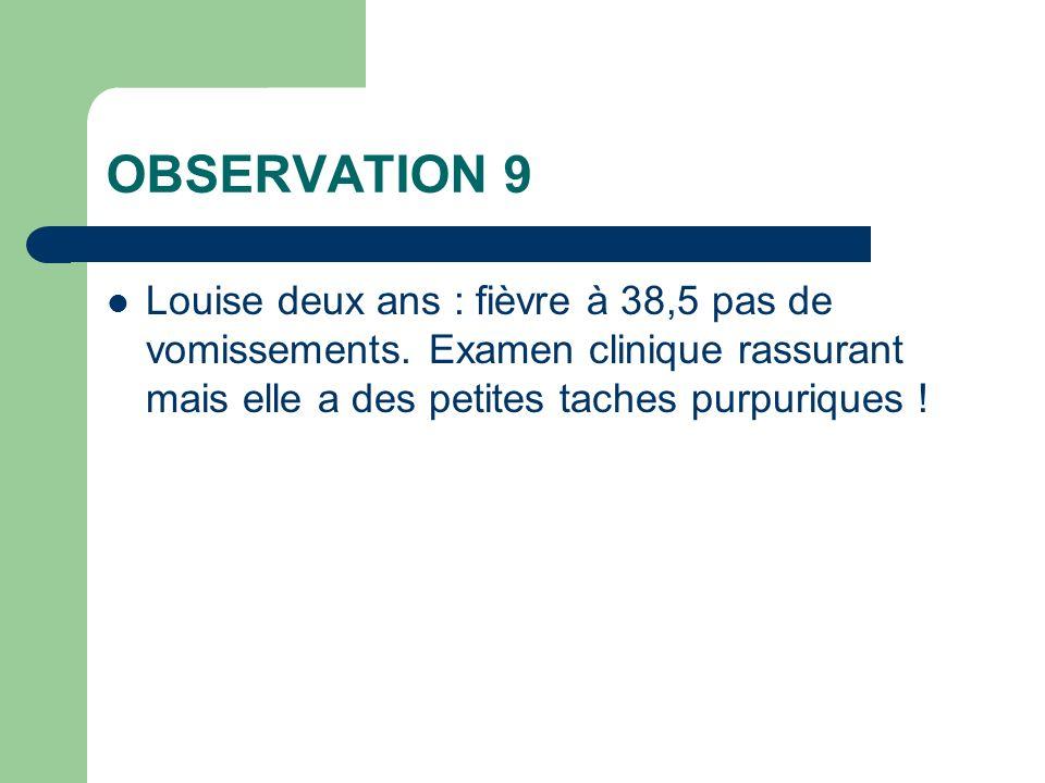 OBSERVATION 9 Louise deux ans : fièvre à 38,5 pas de vomissements. Examen clinique rassurant mais elle a des petites taches purpuriques !