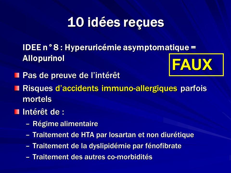 10 idées reçues IDEE n°8 : Hyperuricémie asymptomatique = Allopurinol Pas de preuve de lintérêt Risques daccidents immuno-allergiques parfois mortels