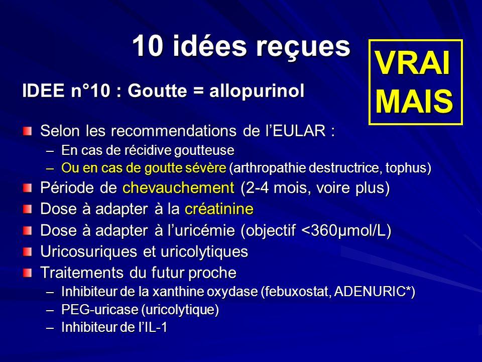 10 idées reçues IDEE n°10 : Goutte = allopurinol Selon les recommendations de lEULAR : –En cas de récidive goutteuse –Ou en cas de goutte sévère (arth