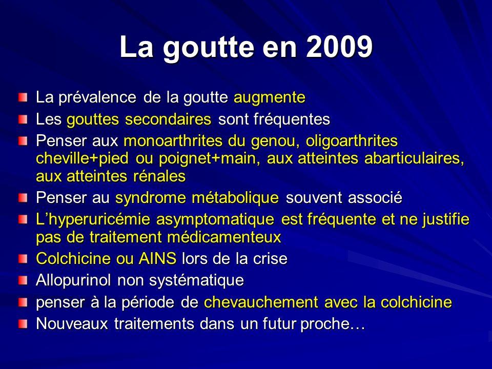La goutte en 2009 La prévalence de la goutte augmente Les gouttes secondaires sont fréquentes Penser aux monoarthrites du genou, oligoarthrites chevil