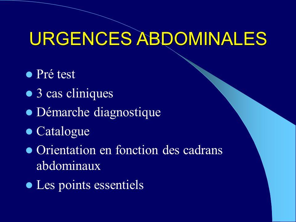 URGENCES ABDOMINALES Pré test 3 cas cliniques Démarche diagnostique Catalogue Orientation en fonction des cadrans abdominaux Les points essentiels