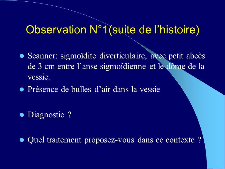 Observation N°1(suite de lhistoire) Scanner: sigmoïdite diverticulaire, avec petit abcès de 3 cm entre lanse sigmoïdienne et le dôme de la vessie.