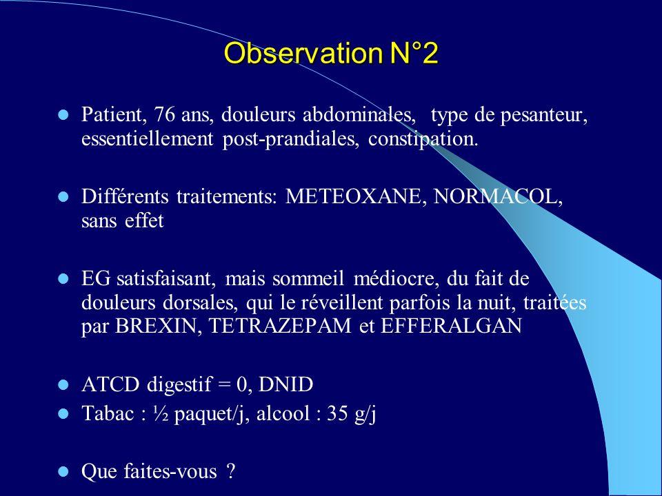 Observation N°2 Patient, 76 ans, douleurs abdominales, type de pesanteur, essentiellement post-prandiales, constipation.