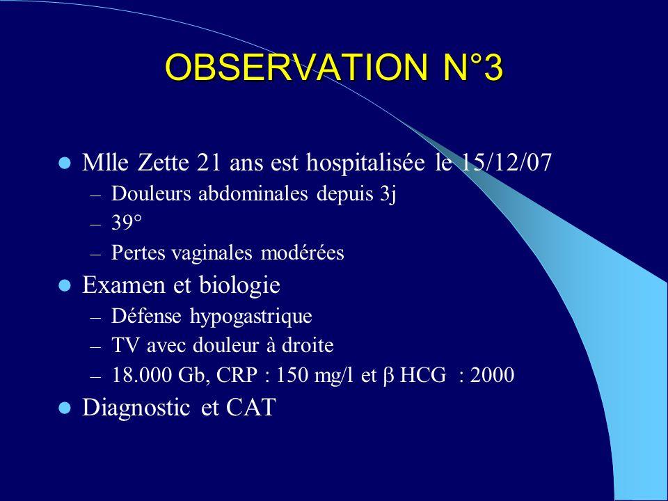 OBSERVATION N°3 Mlle Zette 21 ans est hospitalisée le 15/12/07 – Douleurs abdominales depuis 3j – 39° – Pertes vaginales modérées Examen et biologie – Défense hypogastrique – TV avec douleur à droite – 18.000 Gb, CRP : 150 mg/l et HCG : 2000 Diagnostic et CAT