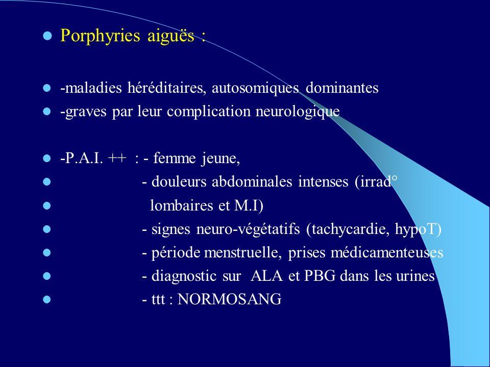 Porphyries aiguës : -maladies héréditaires, autosomiques dominantes -graves par leur complication neurologique -P.A.I.
