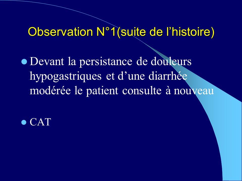 Observation N°1(suite de lhistoire) Devant la persistance de douleurs hypogastriques et dune diarrhée modérée le patient consulte à nouveau CAT