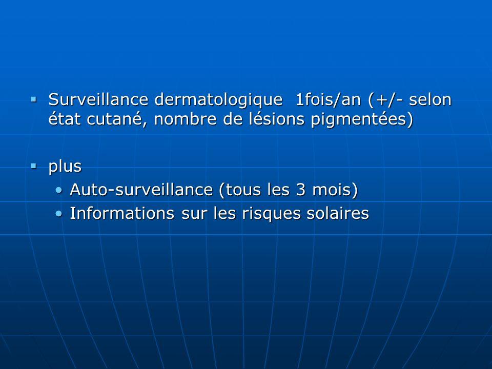 Surveillance dermatologique 1fois/an (+/- selon état cutané, nombre de lésions pigmentées) Surveillance dermatologique 1fois/an (+/- selon état cutané