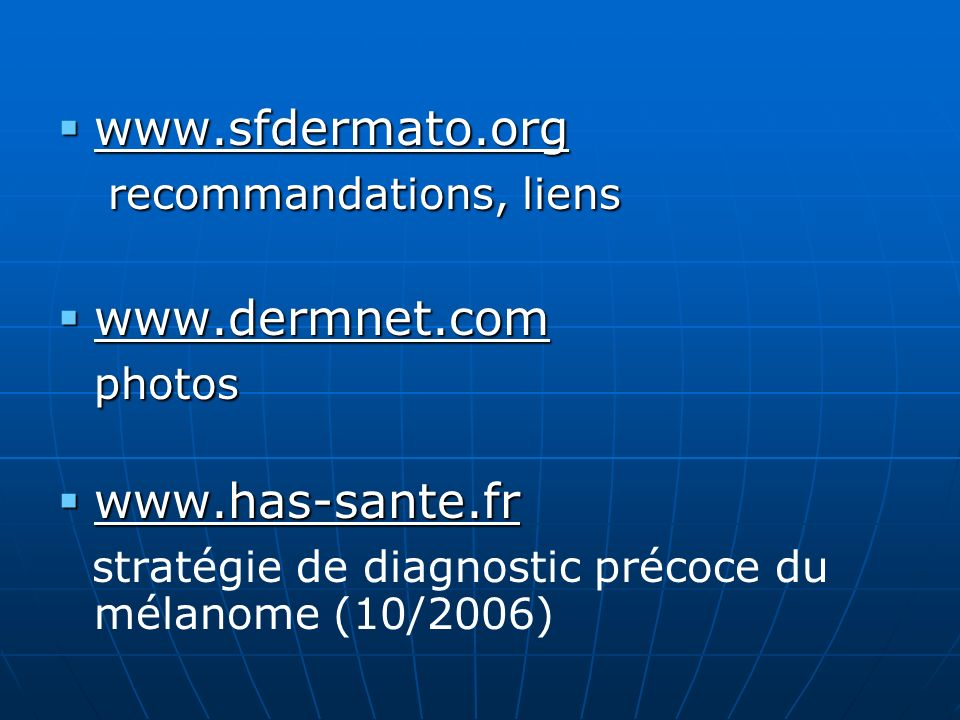 www.sfdermato.org www.sfdermato.org recommandations, liens recommandations, liens www.dermnet.com www.dermnet.comphotos www.has-sante.fr www.has-sante