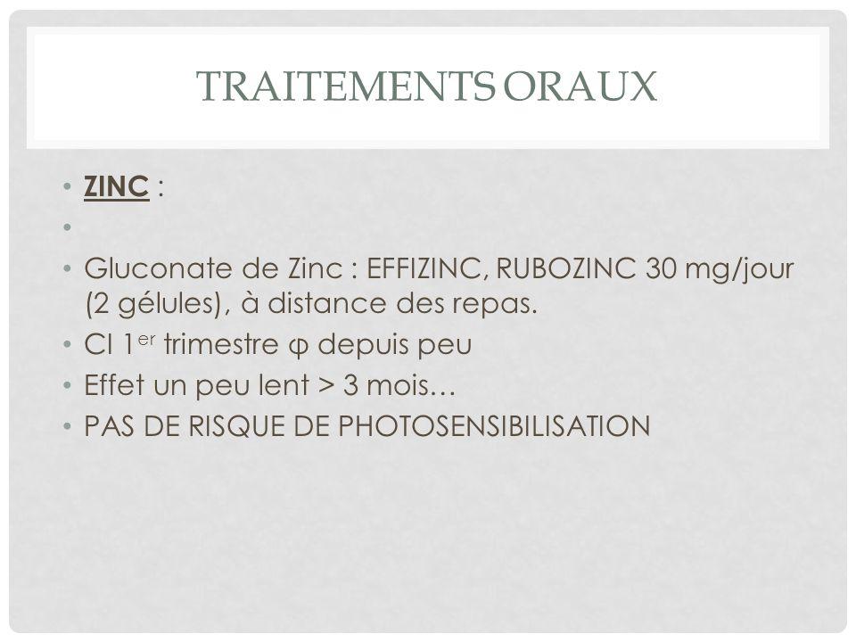 TRAITEMENTS ORAUX ZINC : Gluconate de Zinc : EFFIZINC, RUBOZINC 30 mg/jour (2 gélules), à distance des repas.