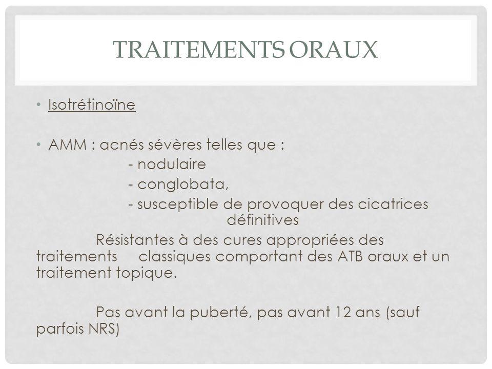 TRAITEMENTS ORAUX Isotrétinoïne AMM : acnés sévères telles que : - nodulaire - conglobata, - susceptible de provoquer des cicatrices définitives Résistantes à des cures appropriées des traitements classiques comportant des ATB oraux et un traitement topique.