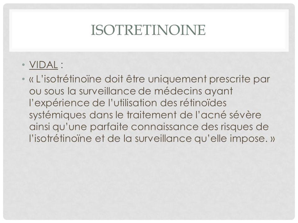 VIDAL : « Lisotrétinoïne doit être uniquement prescrite par ou sous la surveillance de médecins ayant lexpérience de lutilisation des rétinoïdes systémiques dans le traitement de lacné sévère ainsi quune parfaite connaissance des risques de lisotrétinoïne et de la surveillance quelle impose.