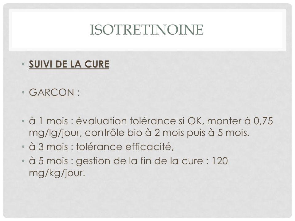 ISOTRETINOINE SUIVI DE LA CURE GARCON : à 1 mois : évaluation tolérance si OK, monter à 0,75 mg/lg/jour, contrôle bio à 2 mois puis à 5 mois, à 3 mois : tolérance efficacité, à 5 mois : gestion de la fin de la cure : 120 mg/kg/jour.