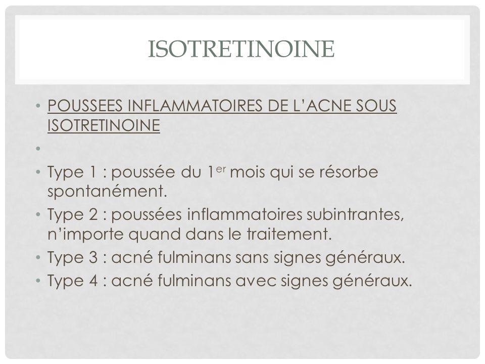 ISOTRETINOINE POUSSEES INFLAMMATOIRES DE LACNE SOUS ISOTRETINOINE Type 1 : poussée du 1 er mois qui se résorbe spontanément.