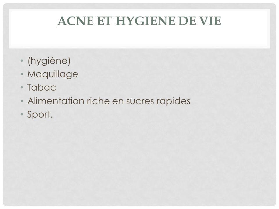 ACNE ET HYGIENE DE VIE (hygiène) Maquillage Tabac Alimentation riche en sucres rapides Sport.