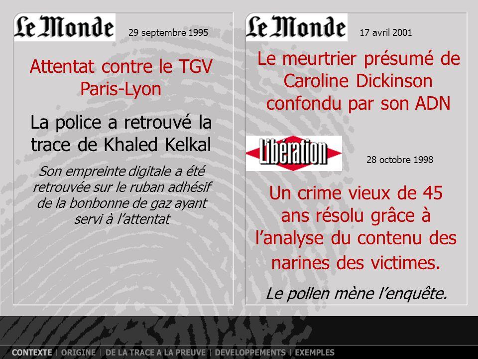 Attentat contre le TGV Paris-Lyon La police a retrouvé la trace de Khaled Kelkal Son empreinte digitale a été retrouvée sur le ruban adhésif de la bonbonne de gaz ayant servi à lattentat 29 septembre 199517 avril 2001 Le meurtrier présumé de Caroline Dickinson confondu par son ADN 28 octobre 1998 Un crime vieux de 45 ans résolu grâce à lanalyse du contenu des narines des victimes.