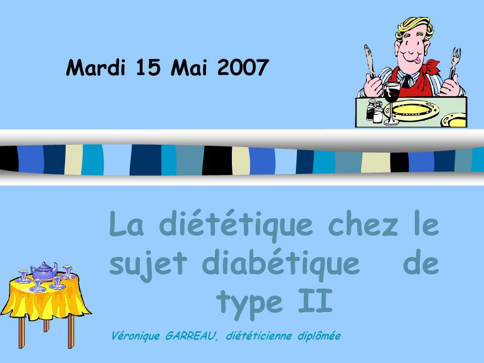 Mardi 15 Mai 2007 Véronique GARREAU, diététicienne diplômée La diététique chez le sujet diabétique de type II