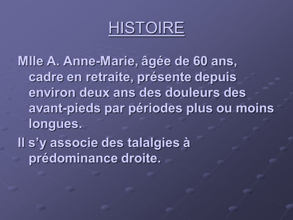 HISTOIRE Mlle A. Anne-Marie, âgée de 60 ans, cadre en retraite, présente depuis environ deux ans des douleurs des avant-pieds par périodes plus ou moi