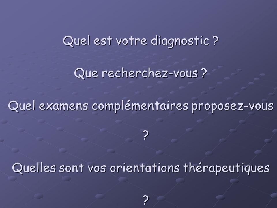 Quel est votre diagnostic ? Que recherchez-vous ? Quel examens complémentaires proposez-vous ? Quelles sont vos orientations thérapeutiques ?