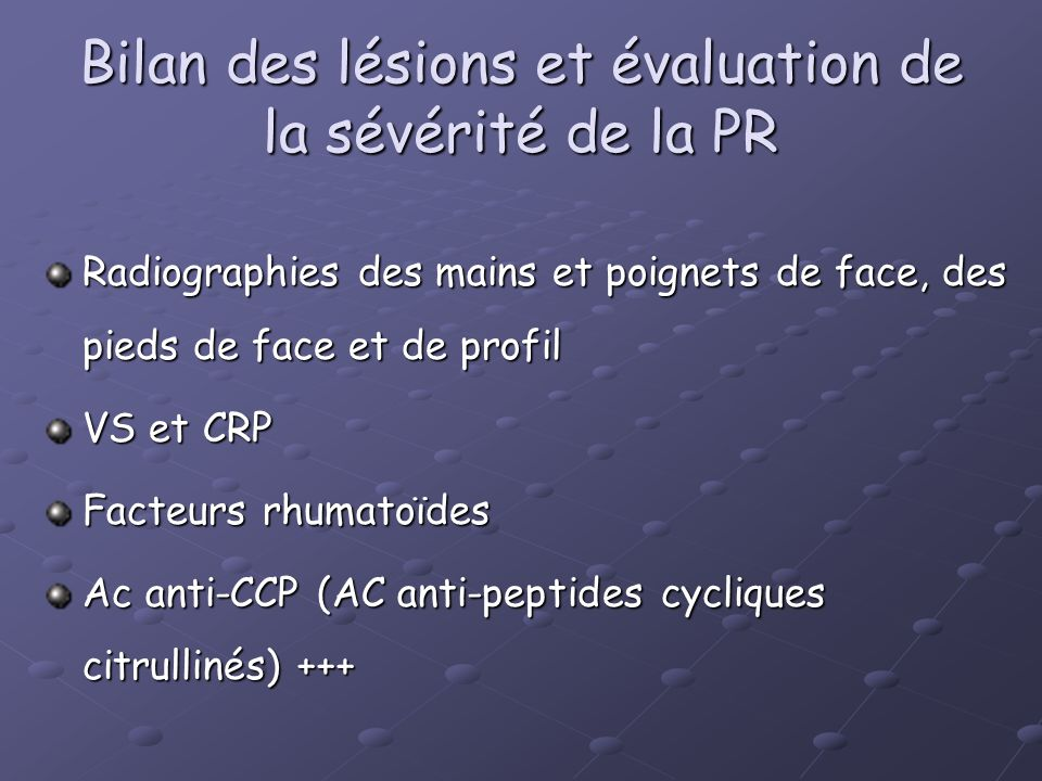 Bilan des lésions et évaluation de la sévérité de la PR Radiographies des mains et poignets de face, des pieds de face et de profil VS et CRP Facteurs