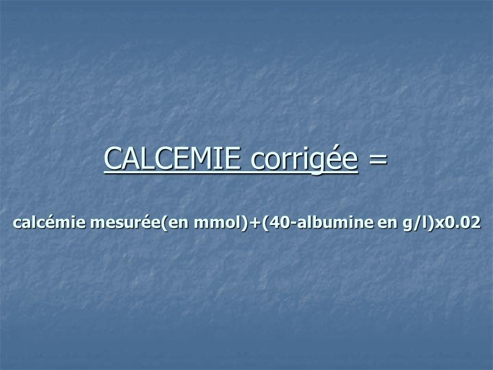 CALCEMIE corrigée = calcémie mesurée(en mmol)+(40-albumine en g/l)x0.02