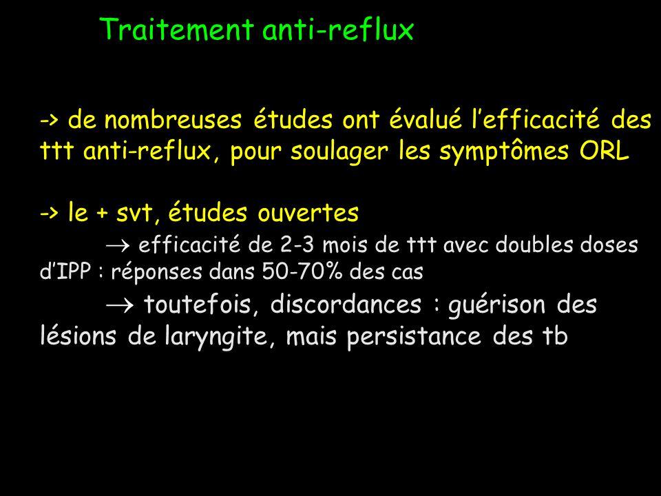Traitement anti-reflux -> de nombreuses études ont évalué lefficacité des ttt anti-reflux, pour soulager les symptômes ORL -> le + svt, études ouverte