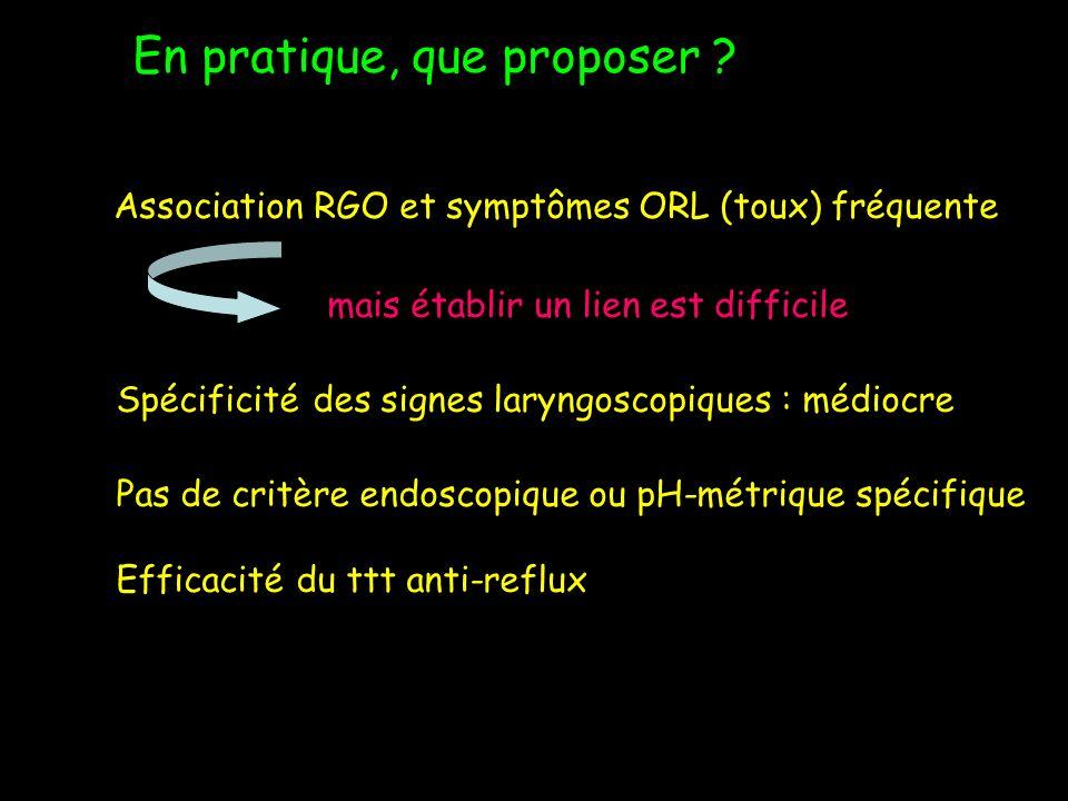 En pratique, que proposer ? Association RGO et symptômes ORL (toux) fréquente mais établir un lien est difficile Spécificité des signes laryngoscopiqu