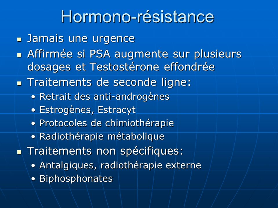 Hormono-résistance Jamais une urgence Jamais une urgence Affirmée si PSA augmente sur plusieurs dosages et Testostérone effondrée Affirmée si PSA augmente sur plusieurs dosages et Testostérone effondrée Traitements de seconde ligne: Traitements de seconde ligne: Retrait des anti-androgènesRetrait des anti-androgènes Estrogènes, EstracytEstrogènes, Estracyt Protocoles de chimiothérapieProtocoles de chimiothérapie Radiothérapie métaboliqueRadiothérapie métabolique Traitements non spécifiques: Traitements non spécifiques: Antalgiques, radiothérapie externeAntalgiques, radiothérapie externe BiphosphonatesBiphosphonates