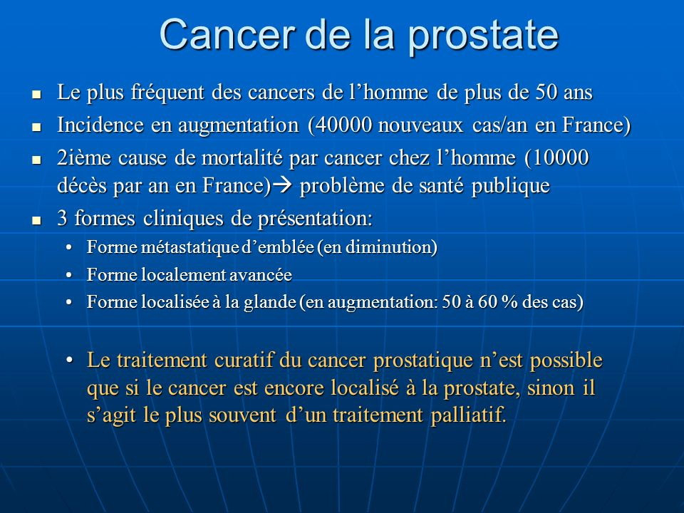 Cancer de la prostate Le plus fréquent des cancers de lhomme de plus de 50 ans Le plus fréquent des cancers de lhomme de plus de 50 ans Incidence en augmentation (40000 nouveaux cas/an en France) Incidence en augmentation (40000 nouveaux cas/an en France) 2ième cause de mortalité par cancer chez lhomme (10000 décès par an en France) problème de santé publique 2ième cause de mortalité par cancer chez lhomme (10000 décès par an en France) problème de santé publique 3 formes cliniques de présentation: 3 formes cliniques de présentation: Forme métastatique demblée (en diminution)Forme métastatique demblée (en diminution) Forme localement avancéeForme localement avancée Forme localisée à la glande (en augmentation: 50 à 60 % des cas)Forme localisée à la glande (en augmentation: 50 à 60 % des cas) Le traitement curatif du cancer prostatique nest possible que si le cancer est encore localisé à la prostate, sinon il sagit le plus souvent dun traitement palliatif.Le traitement curatif du cancer prostatique nest possible que si le cancer est encore localisé à la prostate, sinon il sagit le plus souvent dun traitement palliatif.